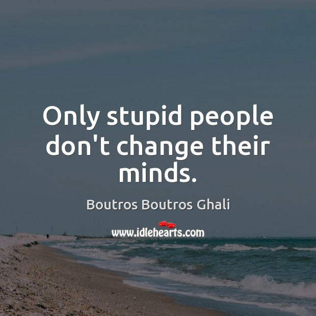 Image, Only stupid people don't change their minds.