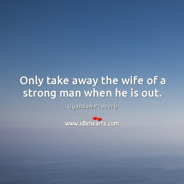 Only take away the wife of a strong man when he is out. Ugandan Proverbs Image