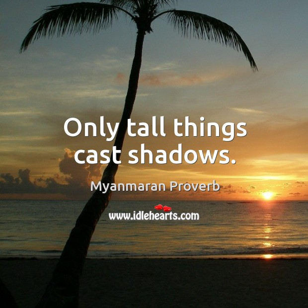 Only tall things cast shadows. Myanmaran Proverbs Image