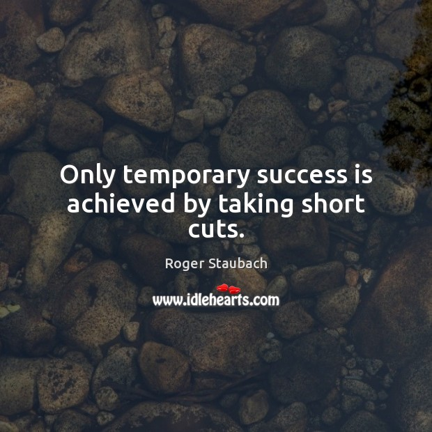 Only temporary success is achieved by taking short cuts. Image