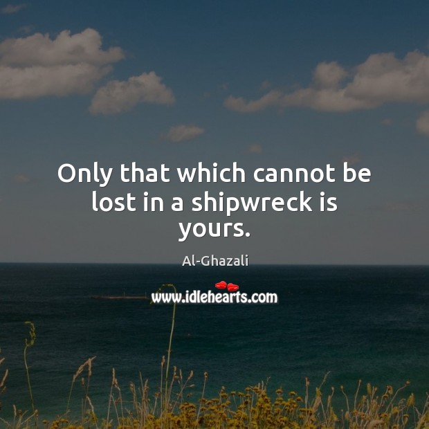 Image, Only that which cannot be lost in a shipwreck is yours.