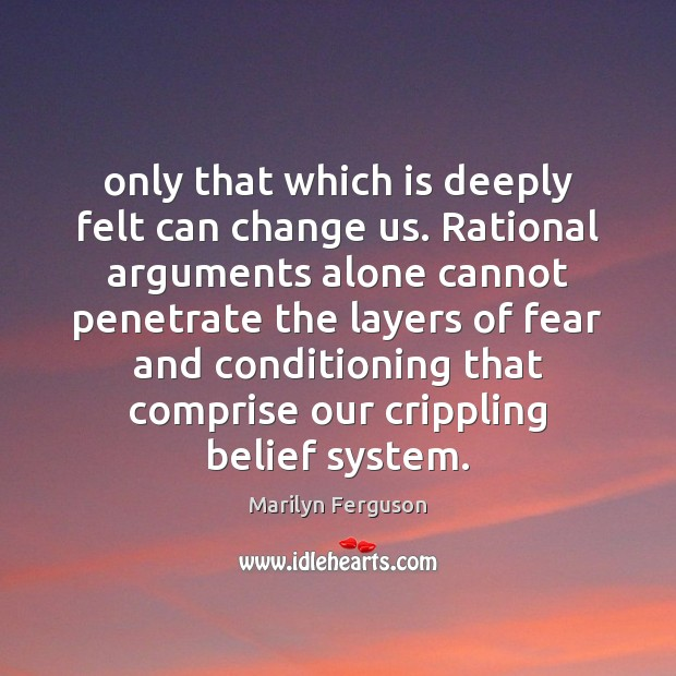 Image, Only that which is deeply felt can change us. Rational arguments alone