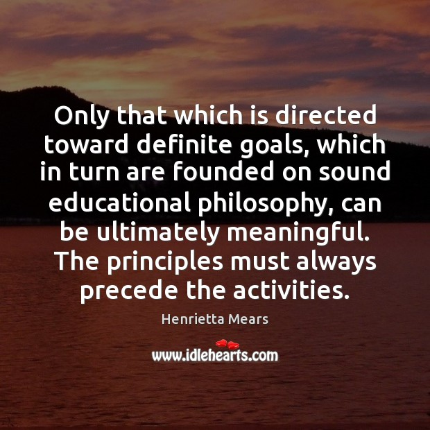 Only that which is directed toward definite goals, which in turn are Image