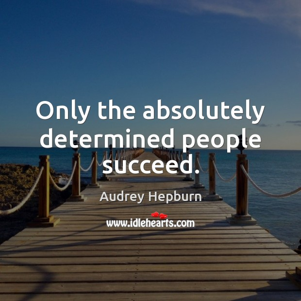 Only the absolutely determined people succeed. Audrey Hepburn Picture Quote
