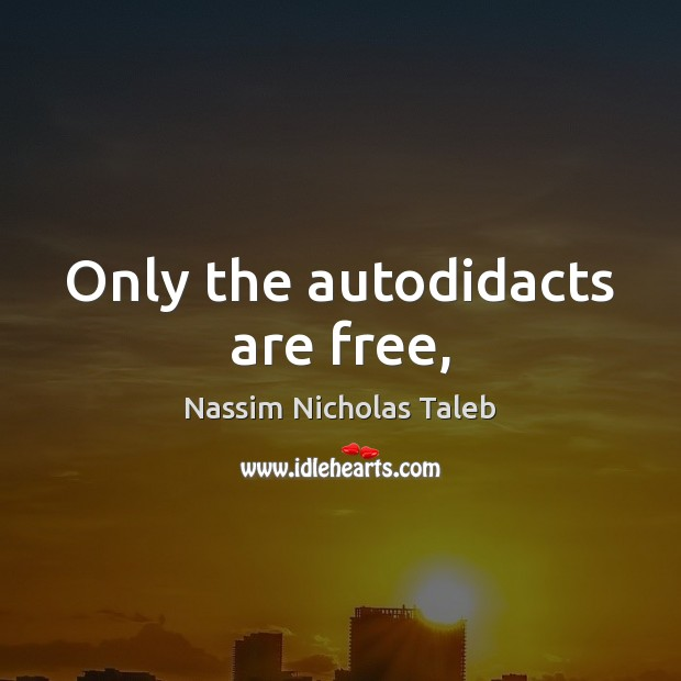 Only the autodidacts are free, Nassim Nicholas Taleb Picture Quote