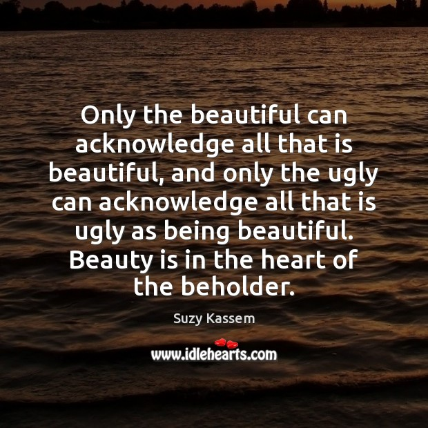 Image, Only the beautiful can acknowledge all that is beautiful, and only the