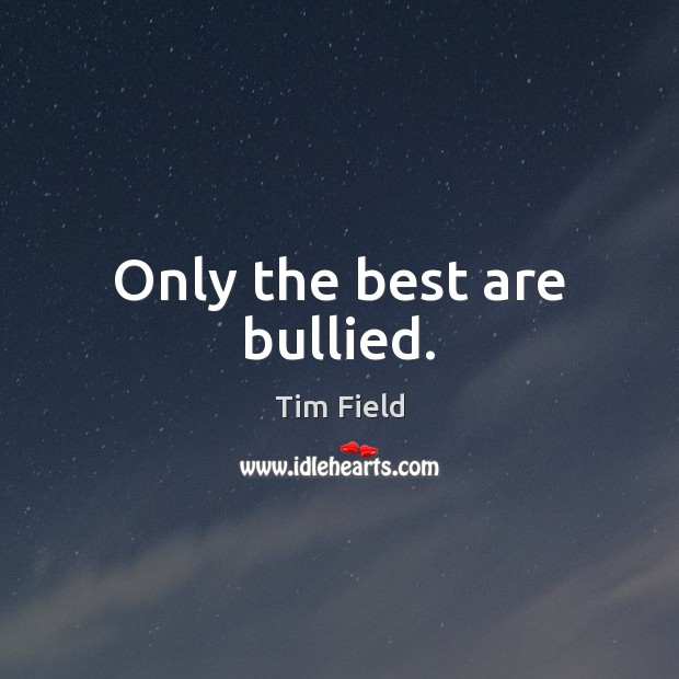 Only the best are bullied. Image