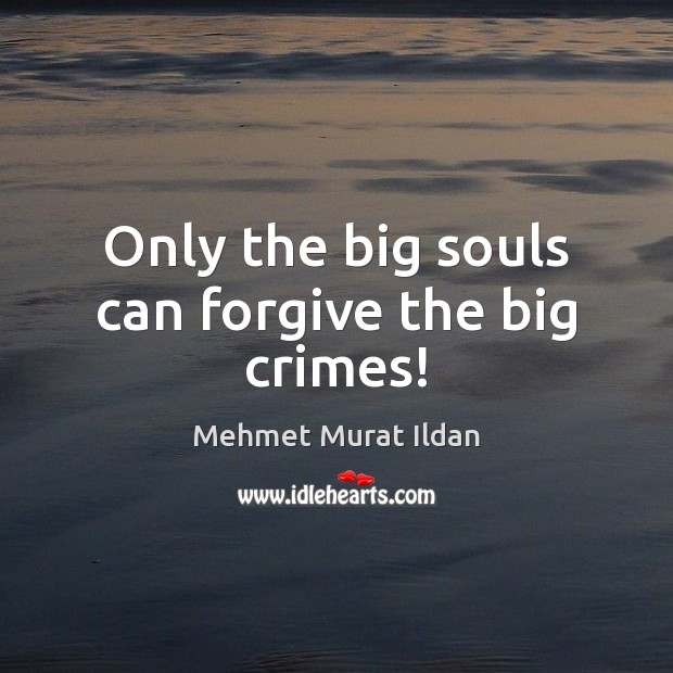 Only the big souls can forgive the big crimes! Mehmet Murat Ildan Picture Quote