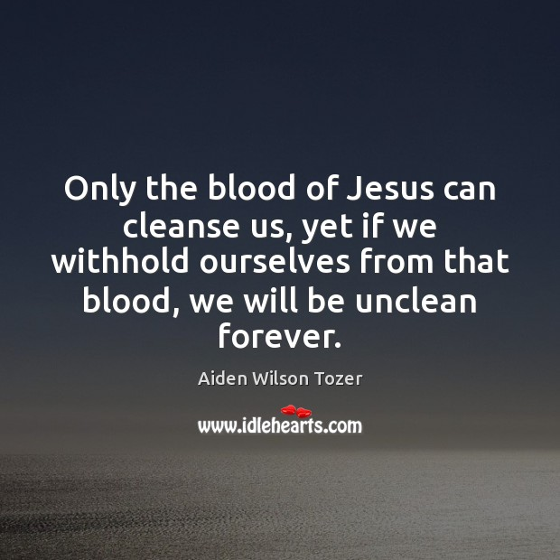Only the blood of Jesus can cleanse us, yet if we withhold Image