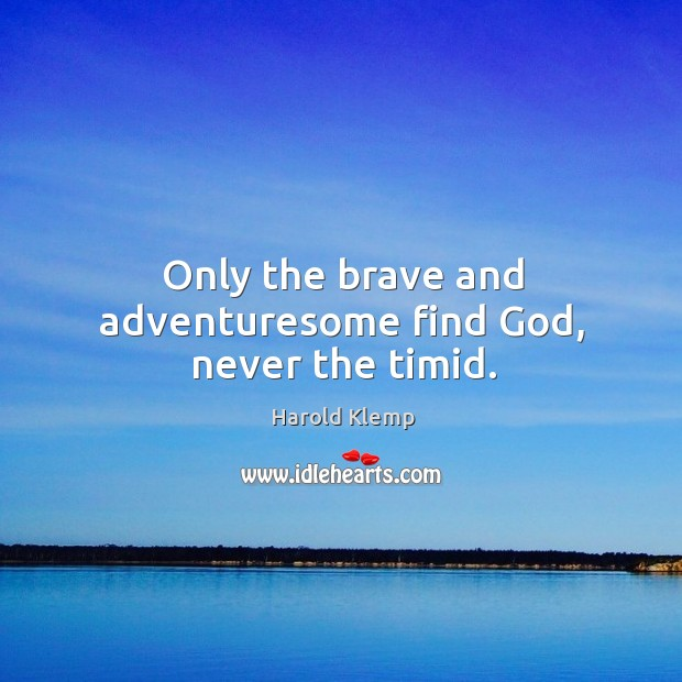 Image, Only the brave and adventuresome find God, never the timid.