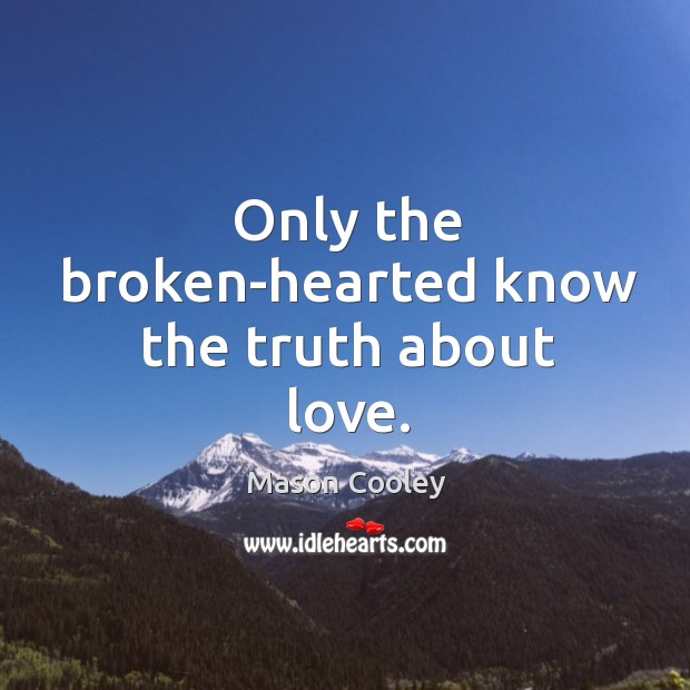 Only the broken-hearted know the truth about love. Image