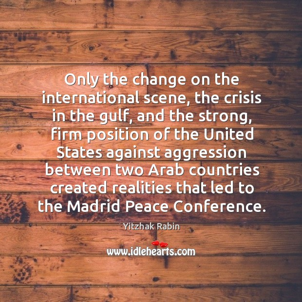 Only the change on the international scene, the crisis in the gulf, and the strong Yitzhak Rabin Picture Quote