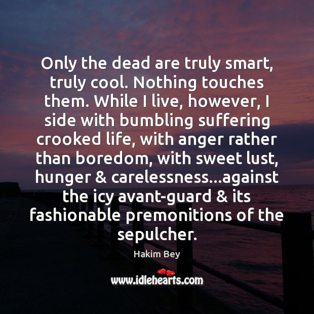 Only the dead are truly smart, truly cool. Nothing touches them. While Hakim Bey Picture Quote