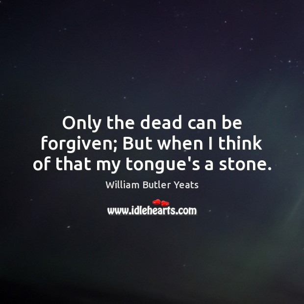 Only the dead can be forgiven; But when I think of that my tongue's a stone. Image