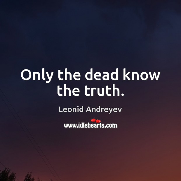 Only the dead know the truth. Leonid Andreyev Picture Quote