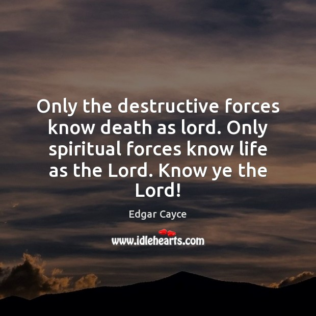 Only the destructive forces know death as lord. Only spiritual forces know Edgar Cayce Picture Quote