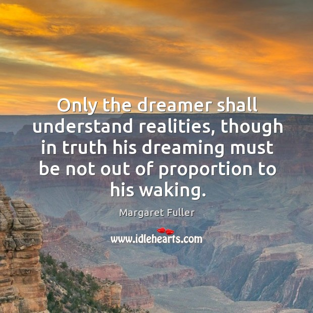 Image, Only the dreamer shall understand realities, though in truth his dreaming must be not