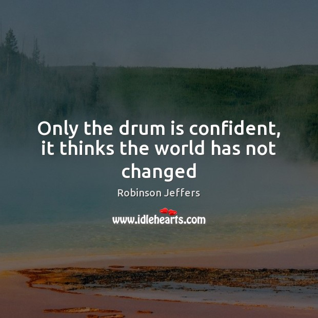 Only the drum is confident, it thinks the world has not changed Robinson Jeffers Picture Quote