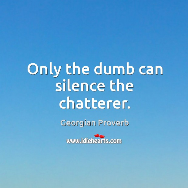 Only the dumb can silence the chatterer. Georgian Proverbs Image