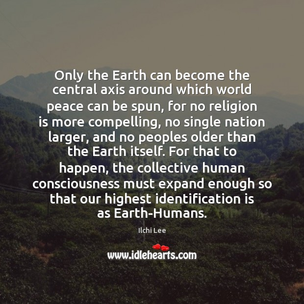 Only the Earth can become the central axis around which world peace Image