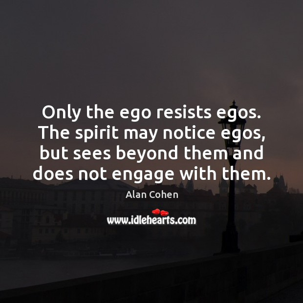 Only the ego resists egos. The spirit may notice egos, but sees Alan Cohen Picture Quote