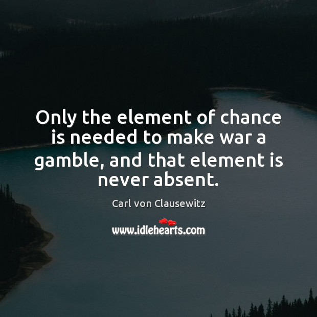 Only the element of chance is needed to make war a gamble, Carl von Clausewitz Picture Quote