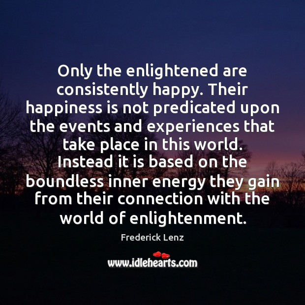 Only the enlightened are consistently happy. Their happiness is not predicated upon Image