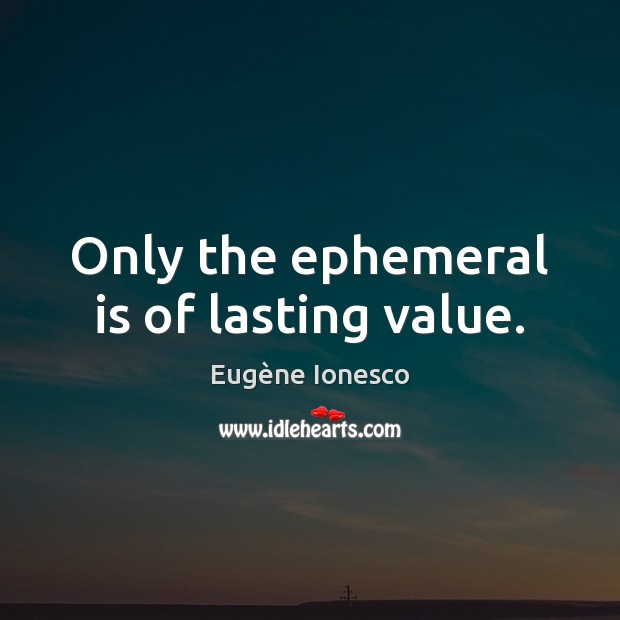 Only the ephemeral is of lasting value. Image