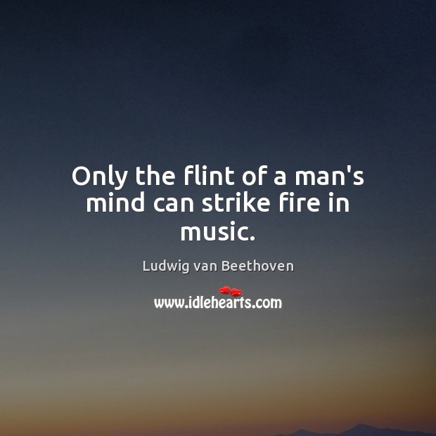 Only the flint of a man's mind can strike fire in music. Ludwig van Beethoven Picture Quote