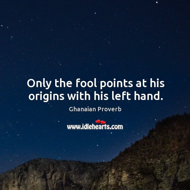 Only the fool points at his origins with his left hand. Ghanaian Proverbs Image