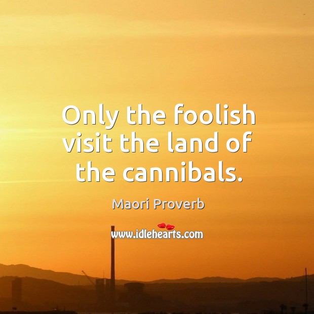 Only the foolish visit the land of the cannibals. Maori Proverbs Image