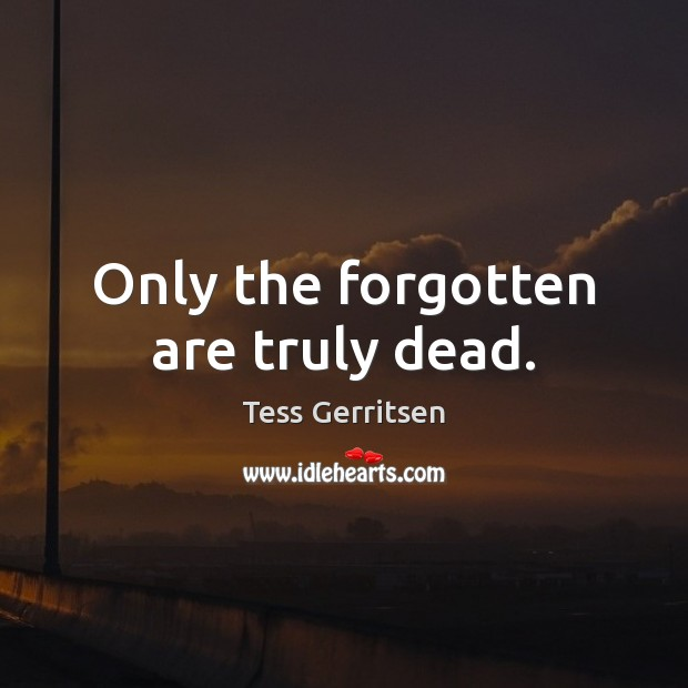 Only the forgotten are truly dead. Image