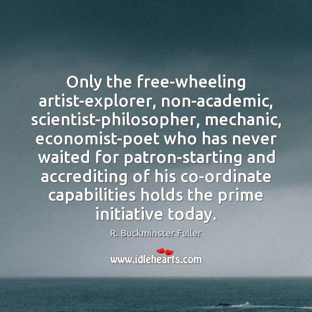 Only the free-wheeling artist-explorer, non-academic, scientist-philosopher, mechanic, economist-poet who has never waited R. Buckminster Fuller Picture Quote
