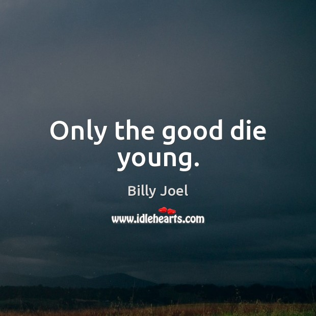 Only the good die young. Billy Joel Picture Quote