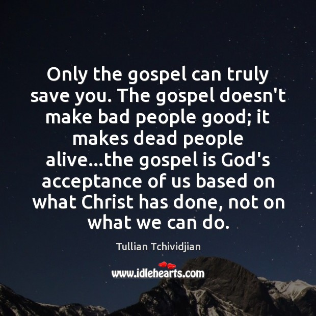 Only the gospel can truly save you. The gospel doesn't make bad Tullian Tchividjian Picture Quote