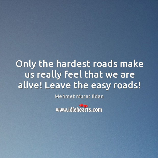 Image, Only the hardest roads make us really feel that we are alive! Leave the easy roads!