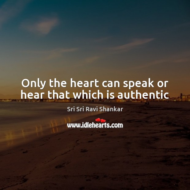 Only the heart can speak or hear that which is authentic Image