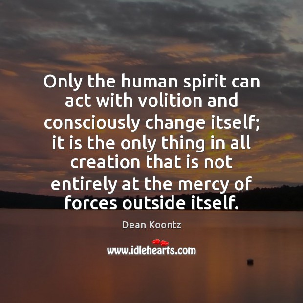 Only the human spirit can act with volition and consciously change itself; Dean Koontz Picture Quote
