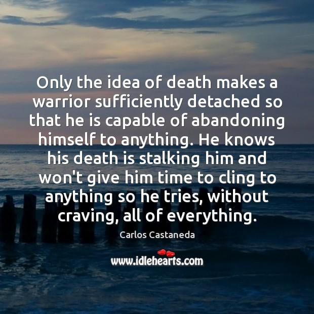 Image, Only the idea of death makes a warrior sufficiently detached so that