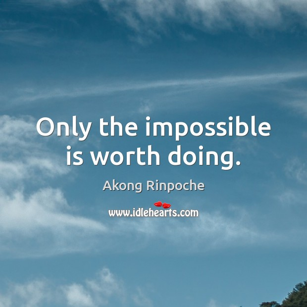 Image, Only the impossible is worth doing.