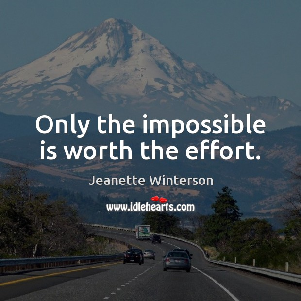 Only the impossible is worth the effort. Image