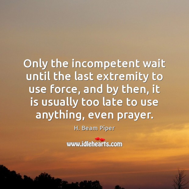 Only the incompetent wait until the last extremity to use force, and Image