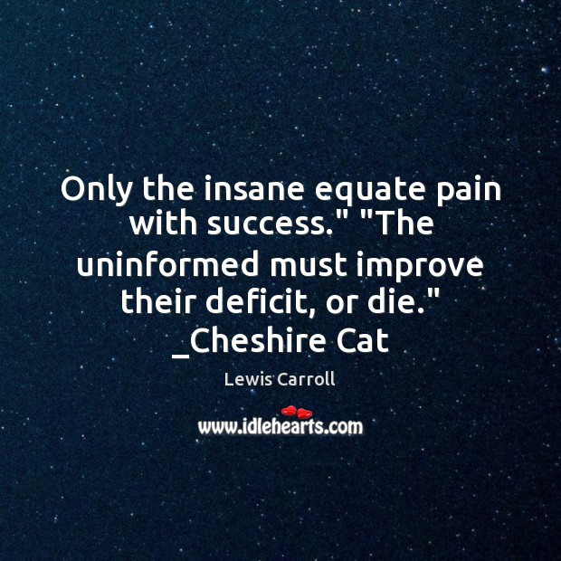 "Only the insane equate pain with success."" ""The uninformed must improve their Image"