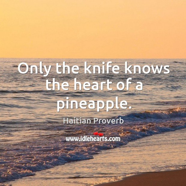 Only the knife knows the heart of a pineapple. Haitian Proverbs Image