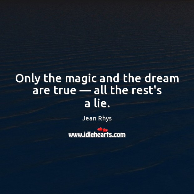 Image, Only the magic and the dream are true — all the rest's a lie.