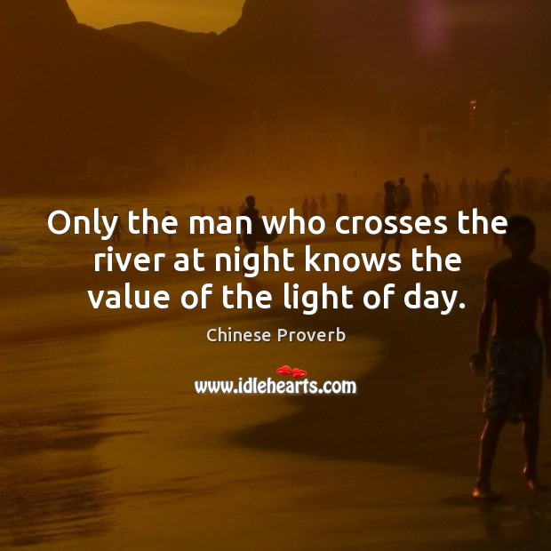 Image, Only the man who crosses the river at night knows the value of the light of day.