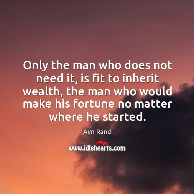 Only the man who does not need it, is fit to inherit wealth, the man who would make Image