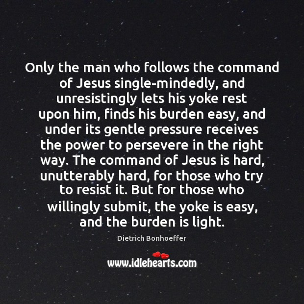 Only the man who follows the command of Jesus single-mindedly, and unresistingly Image