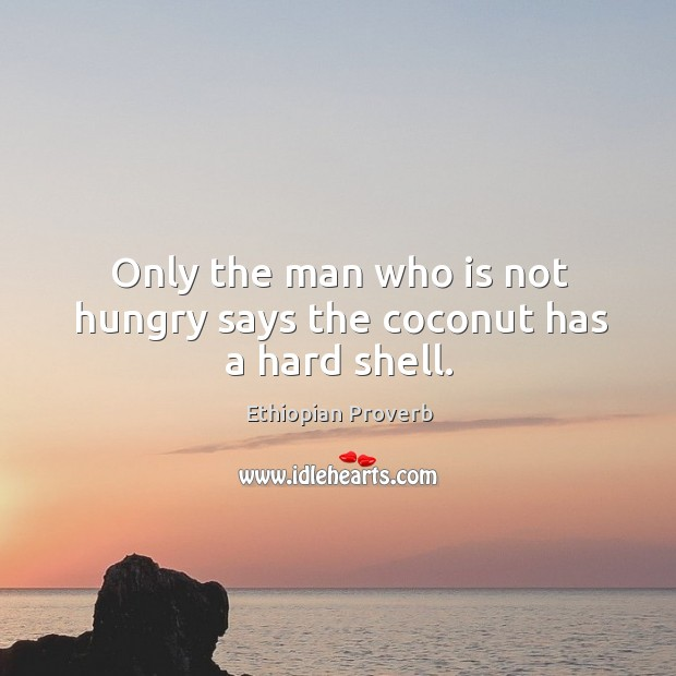 Only the man who is not hungry says the coconut has a hard shell. Ethiopian Proverbs Image