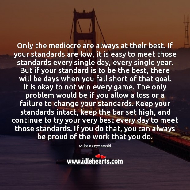Only the mediocre are always at their best. If your standards are Mike Krzyzewski Picture Quote